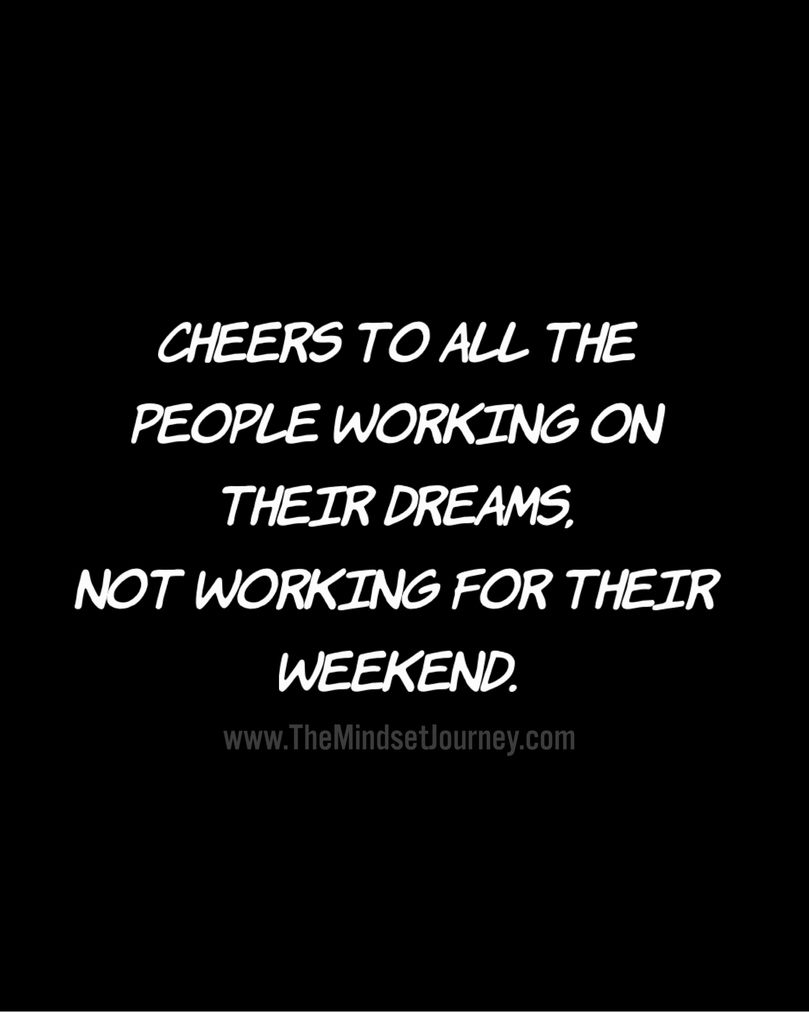 Cheers To All The People Working On Their Dreams Not Working For